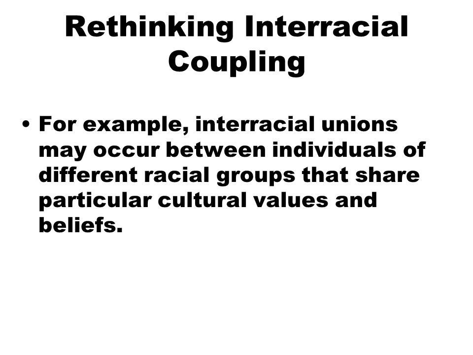 Rethinking Interracial Coupling For example, interracial unions may occur between individuals of different racial groups that share particular cultural values and beliefs.