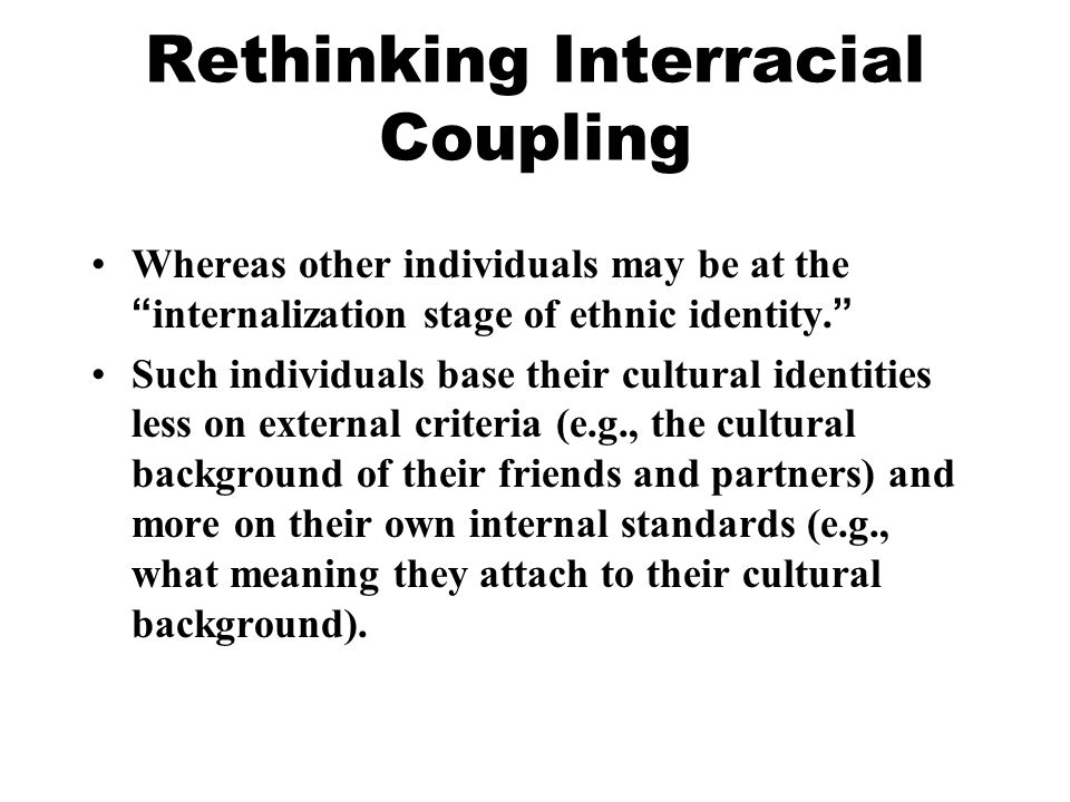 Rethinking Interracial Coupling Whereas other individuals may be at the internalization stage of ethnic identity.
