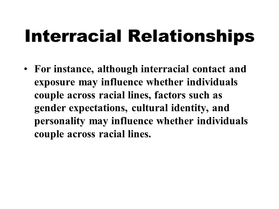 Interracial Relationships For instance, although interracial contact and exposure may influence whether individuals couple across racial lines, factors such as gender expectations, cultural identity, and personality may influence whether individuals couple across racial lines.