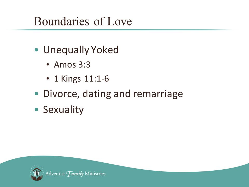 Unequally Yoked Amos 3:3 1 Kings 11:1-6 Divorce, dating and remarriage Sexuality Boundaries of Love