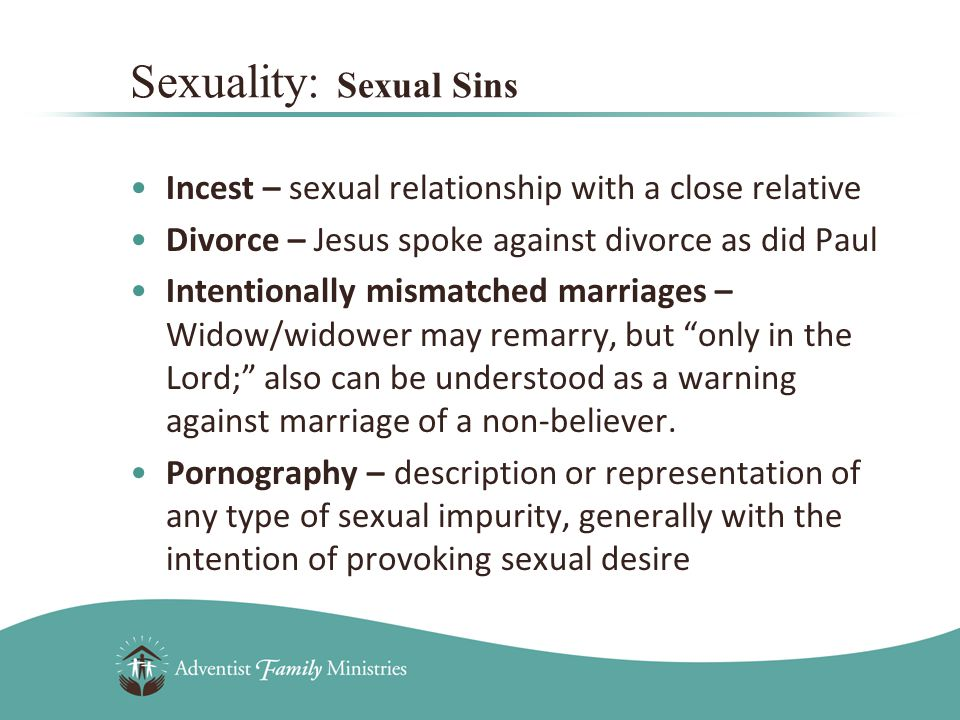 Incest – sexual relationship with a close relative Divorce – Jesus spoke against divorce as did Paul Intentionally mismatched marriages – Widow/widower may remarry, but only in the Lord; also can be understood as a warning against marriage of a non-believer.