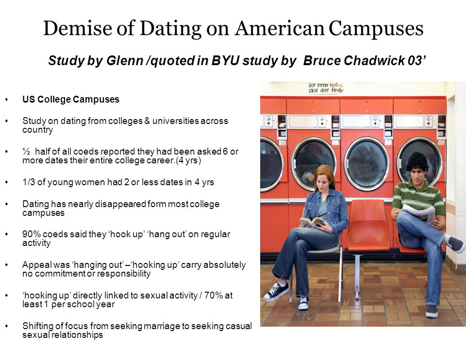 Demise of Dating on American Campuses Study by Glenn /quoted in BYU study by Bruce Chadwick 03 US College Campuses Study on dating from colleges & universities across country ½ half of all coeds reported they had been asked 6 or more dates their entire college career.(4 yrs) 1/3 of young women had 2 or less dates in 4 yrs Dating has nearly disappeared form most college campuses 90% coeds said they hook up hang out on regular activity Appeal was hanging out –hooking up carry absolutely no commitment or responsibility hooking up directly linked to sexual activity / 70% at least 1 per school year Shifting of focus from seeking marriage to seeking casual sexual relationships