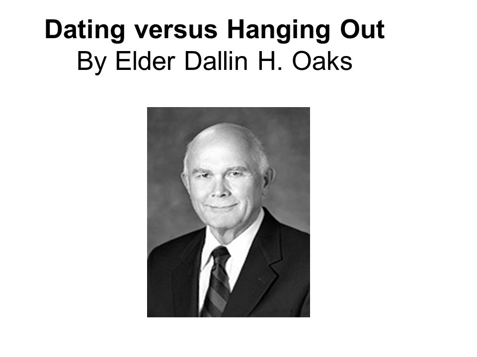 Dating versus Hanging Out By Elder Dallin H. Oaks