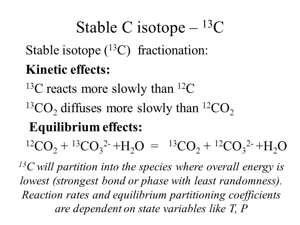 Stable C isotope – 13 C Stable isotope ( 13 C) fractionation: Kinetic effects: 13 C reacts more slowly than 12 C 13 CO 2 diffuses more slowly than 12 CO 2 Equilibrium effects: 12 CO 2 + 13 CO 3 2- +H 2 O = 13 CO 2 + 12 CO 3 2- +H 2 O 13 C will partition into the species where overall energy is lowest (strongest bond or phase with least randomness).
