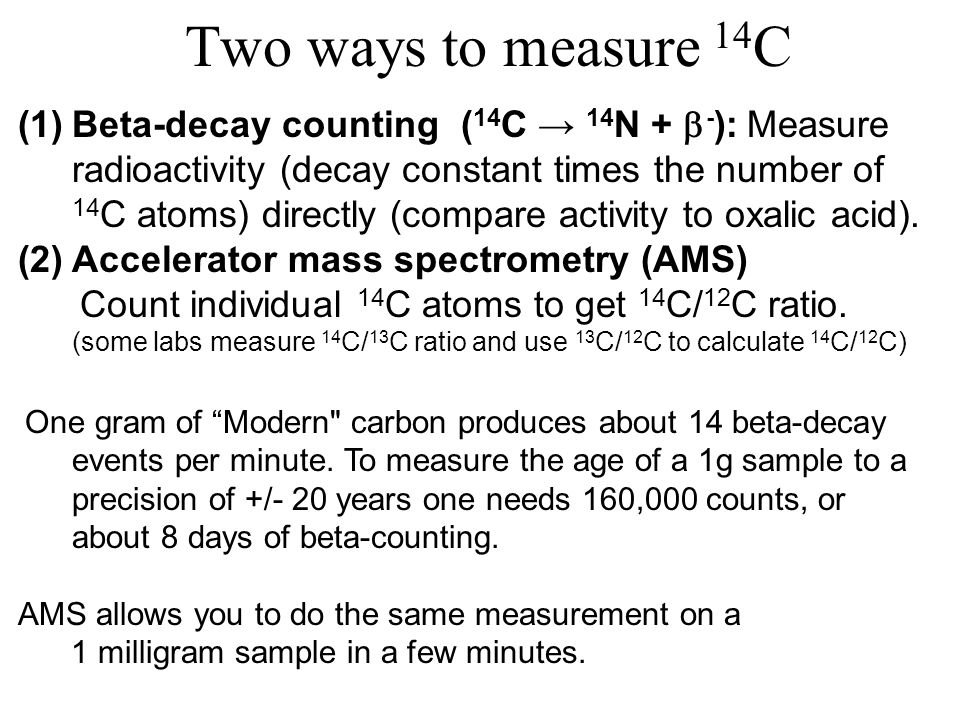 Two ways to measure 14 C (1)Beta-decay counting ( 14 C 14 N + - ): Measure radioactivity (decay constant times the number of 14 C atoms) directly (compare activity to oxalic acid).