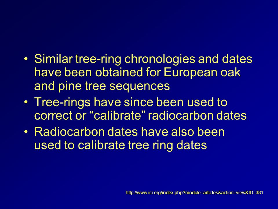 Similar tree-ring chronologies and dates have been obtained for European oak and pine tree sequences Tree-rings have since been used to correct or calibrate radiocarbon dates Radiocarbon dates have also been used to calibrate tree ring dates http://www.icr.org/index.php module=articles&action=view&ID=381