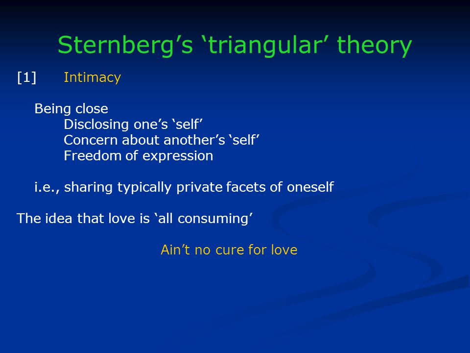 Sternbergs triangular theory [1]Intimacy Being close Disclosing ones self Concern about anothers self Freedom of expression i.e., sharing typically private facets of oneself The idea that love is all consuming Aint no cure for love