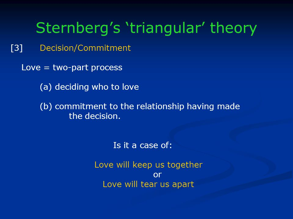 Sternbergs triangular theory [3]Decision/Commitment Love = two-part process (a) deciding who to love (b) commitment to the relationship having made the decision.