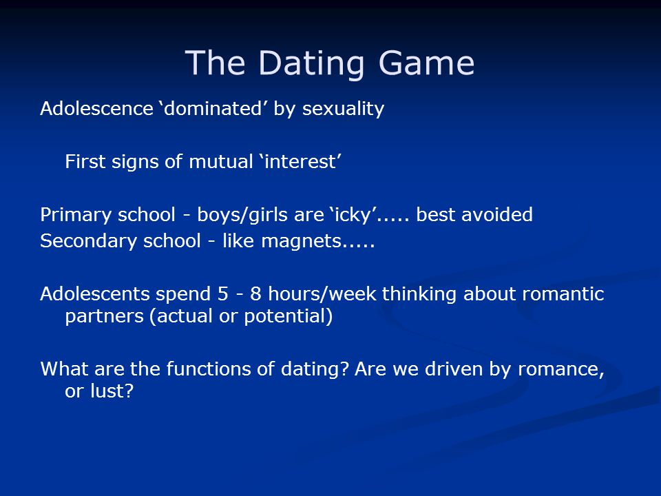 The Dating Game Adolescence dominated by sexuality First signs of mutual interest Primary school - boys/girls are icky.....