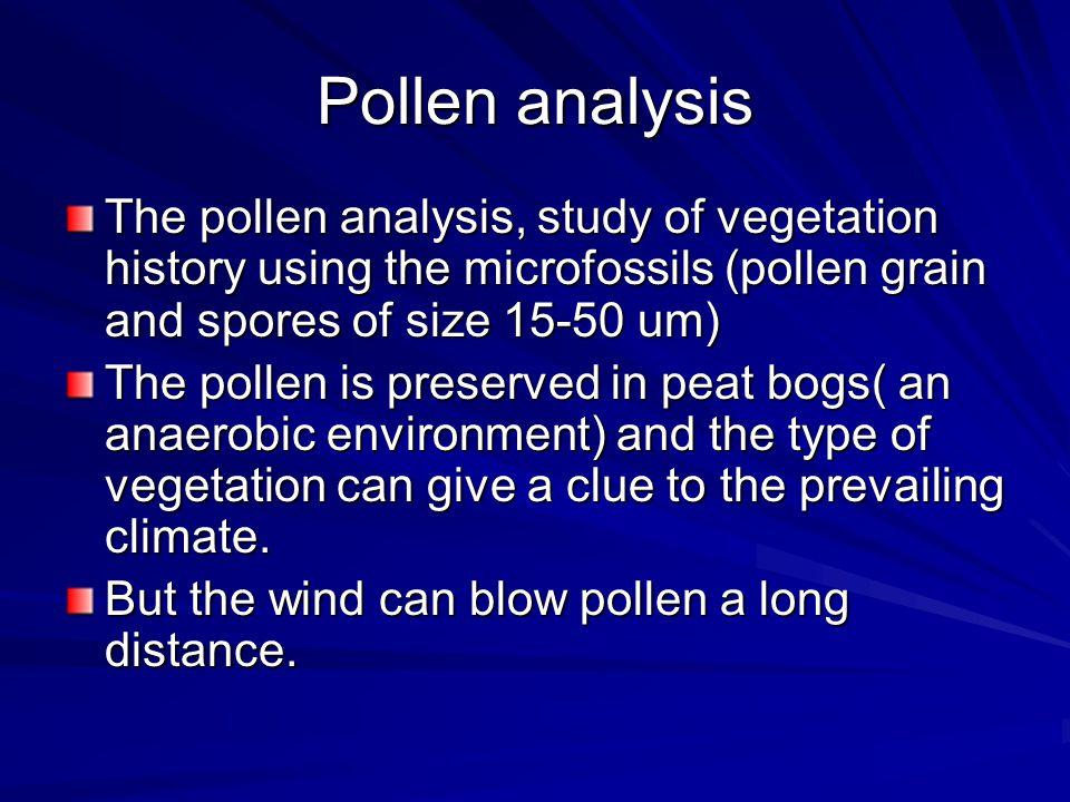 Pollen analysis The pollen analysis, study of vegetation history using the microfossils (pollen grain and spores of size 15-50 um) The pollen is preserved in peat bogs( an anaerobic environment) and the type of vegetation can give a clue to the prevailing climate.