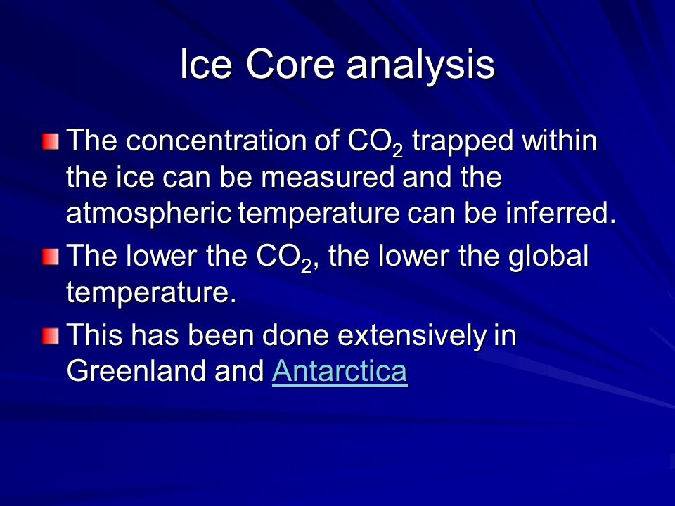 Ice Core analysis The concentration of CO 2 trapped within the ice can be measured and the atmospheric temperature can be inferred.