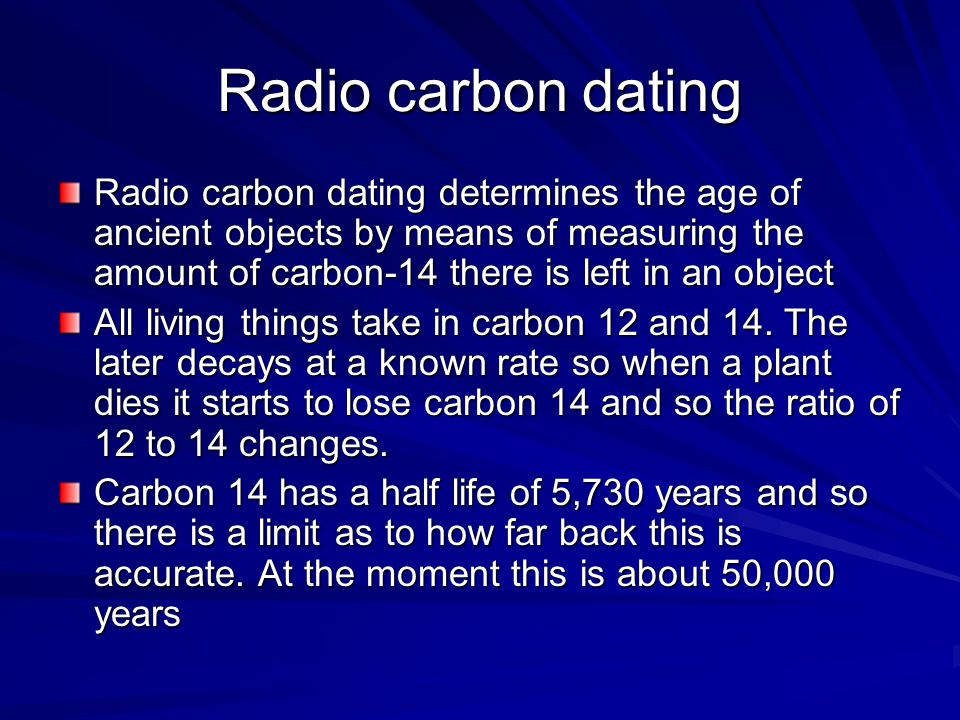 Radio carbon dating Radio carbon dating determines the age of ancient objects by means of measuring the amount of carbon-14 there is left in an object All living things take in carbon 12 and 14.