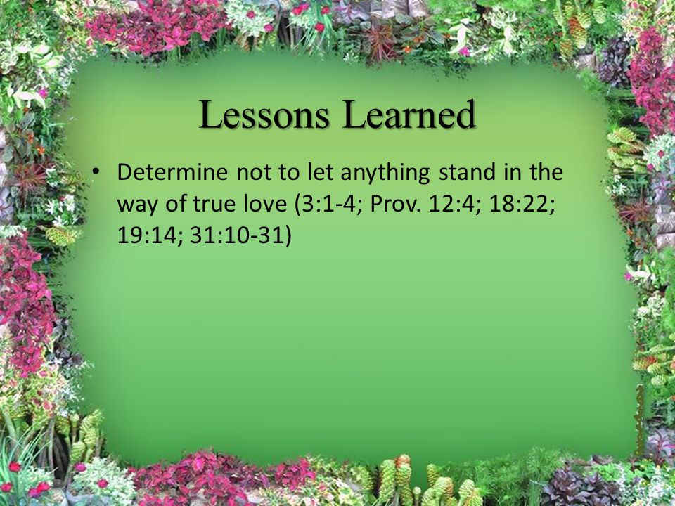 Lessons Learned Determine not to let anything stand in the way of true love (3:1-4; Prov.