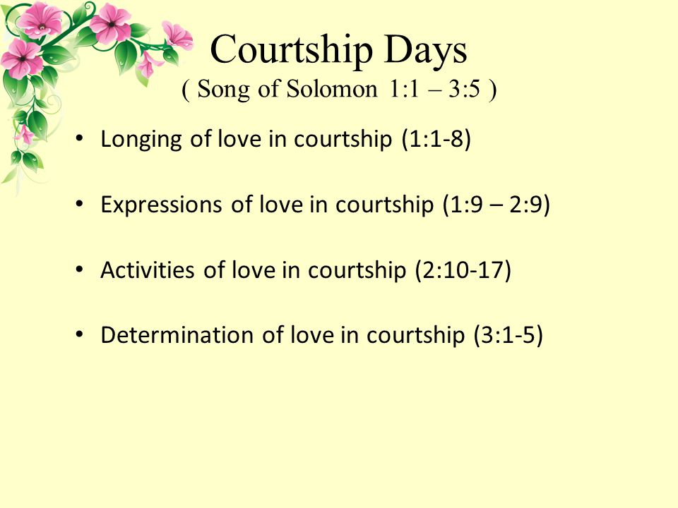 Courtship Days ( Song of Solomon 1:1 – 3:5 ) Longing of love in courtship (1:1-8) Expressions of love in courtship (1:9 – 2:9) Activities of love in courtship (2:10-17) Determination of love in courtship (3:1-5)