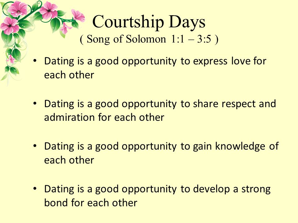 Courtship Days ( Song of Solomon 1:1 – 3:5 ) Dating is a good opportunity to express love for each other Dating is a good opportunity to share respect and admiration for each other Dating is a good opportunity to gain knowledge of each other Dating is a good opportunity to develop a strong bond for each other