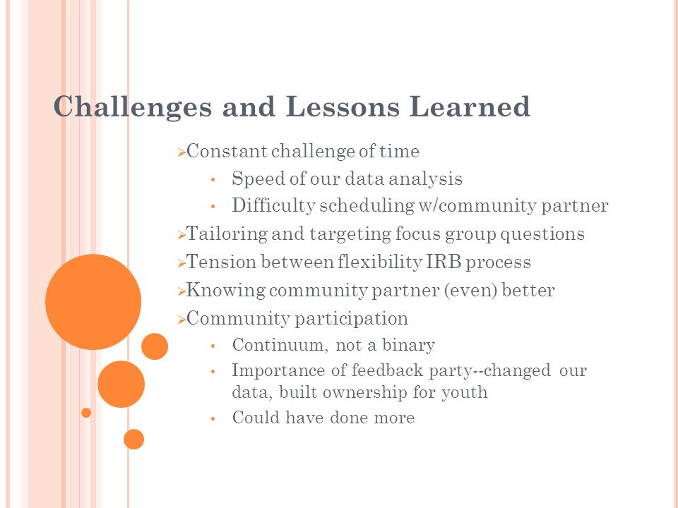 Challenges and Lessons Learned Constant challenge of time Speed of our data analysis Difficulty scheduling w/community partner Tailoring and targeting focus group questions Tension between flexibility IRB process Knowing community partner (even) better Community participation Continuum, not a binary Importance of feedback party--changed our data, built ownership for youth Could have done more