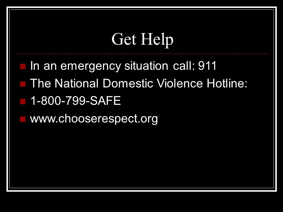 Get Help In an emergency situation call: 911 The National Domestic Violence Hotline: SAFE