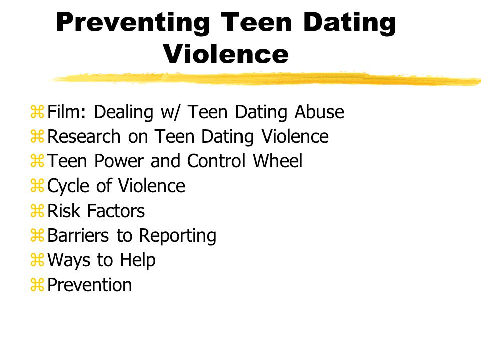 Preventing Teen Dating Violence zFilm: Dealing w/ Teen Dating Abuse zResearch on Teen Dating Violence zTeen Power and Control Wheel zCycle of Violence zRisk Factors zBarriers to Reporting zWays to Help zPrevention