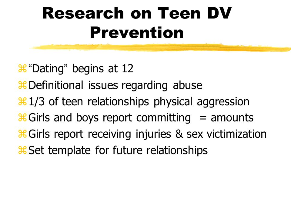 Research on Teen DV Prevention Dating begins at 12 zDefinitional issues regarding abuse z1/3 of teen relationships physical aggression zGirls and boys report committing = amounts zGirls report receiving injuries & sex victimization zSet template for future relationships