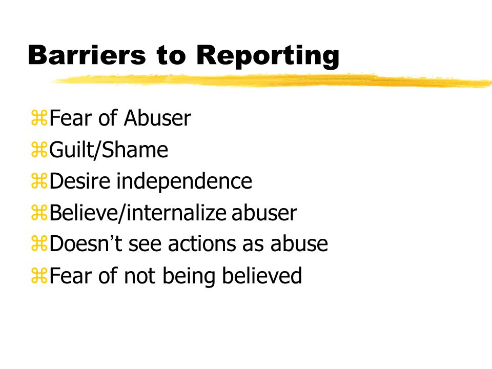 Barriers to Reporting zFear of Abuser zGuilt/Shame zDesire independence zBelieve/internalize abuser Doesn t see actions as abuse zFear of not being believed
