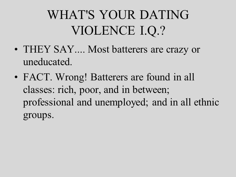 WHAT S YOUR DATING VIOLENCE I.Q.. THEY SAY.... Most batterers are crazy or uneducated.