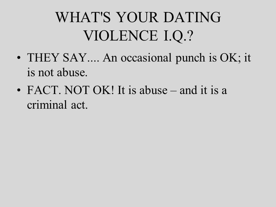 WHAT S YOUR DATING VIOLENCE I.Q.. THEY SAY.... An occasional punch is OK; it is not abuse.