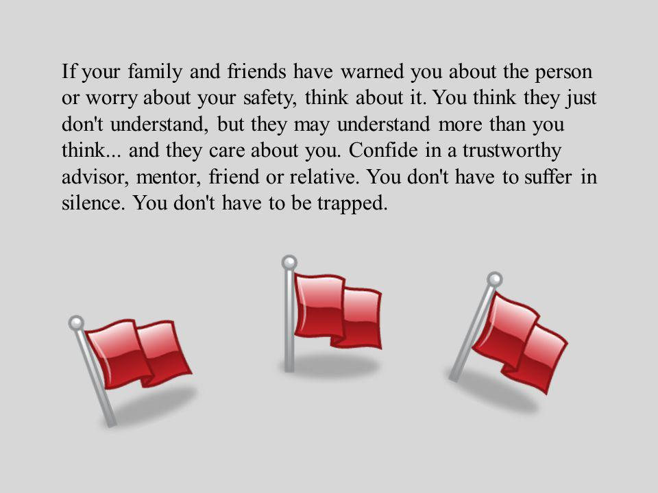 If your family and friends have warned you about the person or worry about your safety, think about it.