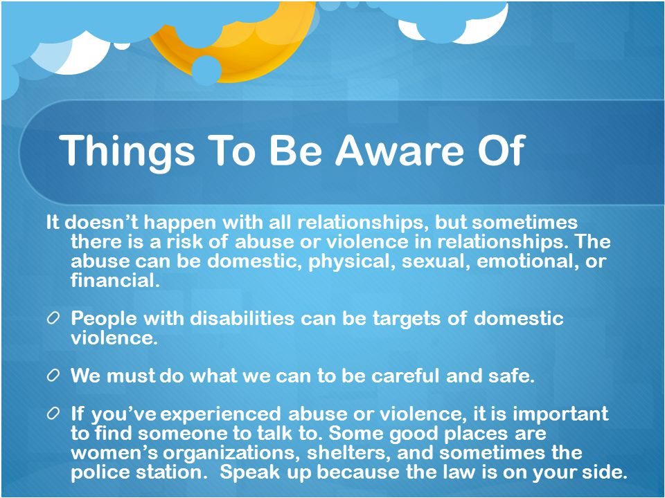 Things To Be Aware Of It doesnt happen with all relationships, but sometimes there is a risk of abuse or violence in relationships.