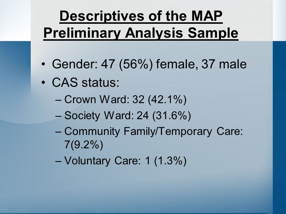 Descriptives of the MAP Preliminary Analysis Sample Gender: 47 (56%) female, 37 male CAS status: –Crown Ward: 32 (42.1%) –Society Ward: 24 (31.6%) –Community Family/Temporary Care: 7(9.2%) –Voluntary Care: 1 (1.3%)