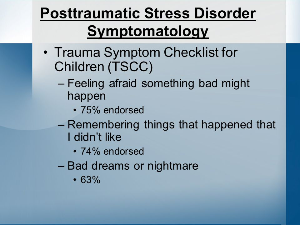Posttraumatic Stress Disorder Symptomatology Trauma Symptom Checklist for Children (TSCC) –Feeling afraid something bad might happen 75% endorsed –Remembering things that happened that I didnt like 74% endorsed –Bad dreams or nightmare 63%