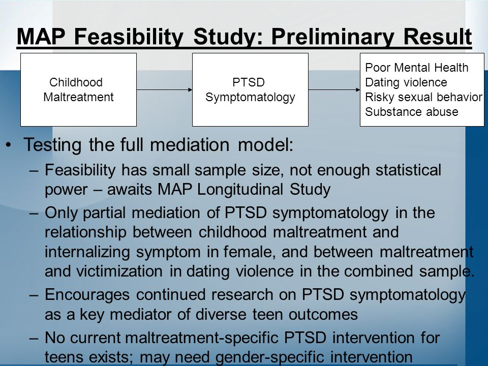 Childhood Maltreatment PTSD Symptomatology Poor Mental Health Dating violence Risky sexual behavior Substance abuse MAP Feasibility Study: Preliminary Result Testing the full mediation model: –Feasibility has small sample size, not enough statistical power – awaits MAP Longitudinal Study –Only partial mediation of PTSD symptomatology in the relationship between childhood maltreatment and internalizing symptom in female, and between maltreatment and victimization in dating violence in the combined sample.