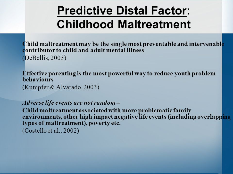 Predictive Distal Factor: Childhood Maltreatment Child maltreatment may be the single most preventable and intervenable contributor to child and adult mental illness (DeBellis, 2003) Effective parenting is the most powerful way to reduce youth problem behaviours (Kumpfer & Alvarado, 2003) Adverse life events are not random – Child maltreatment associated with more problematic family environments, other high impact negative life events (including overlapping types of maltreatment), poverty etc.