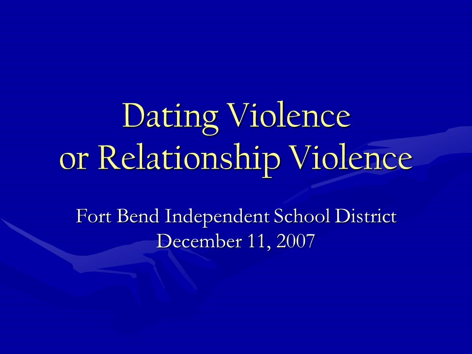 Dating Violence or Relationship Violence Fort Bend Independent School District December 11, 2007