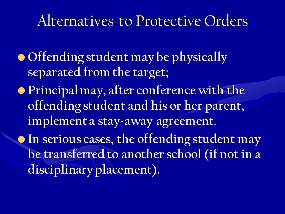 Alternatives to Protective Orders Offending student may be physically separated from the target; Offending student may be physically separated from the target; Principal may, after conference with the offending student and his or her parent, implement a stay-away agreement.