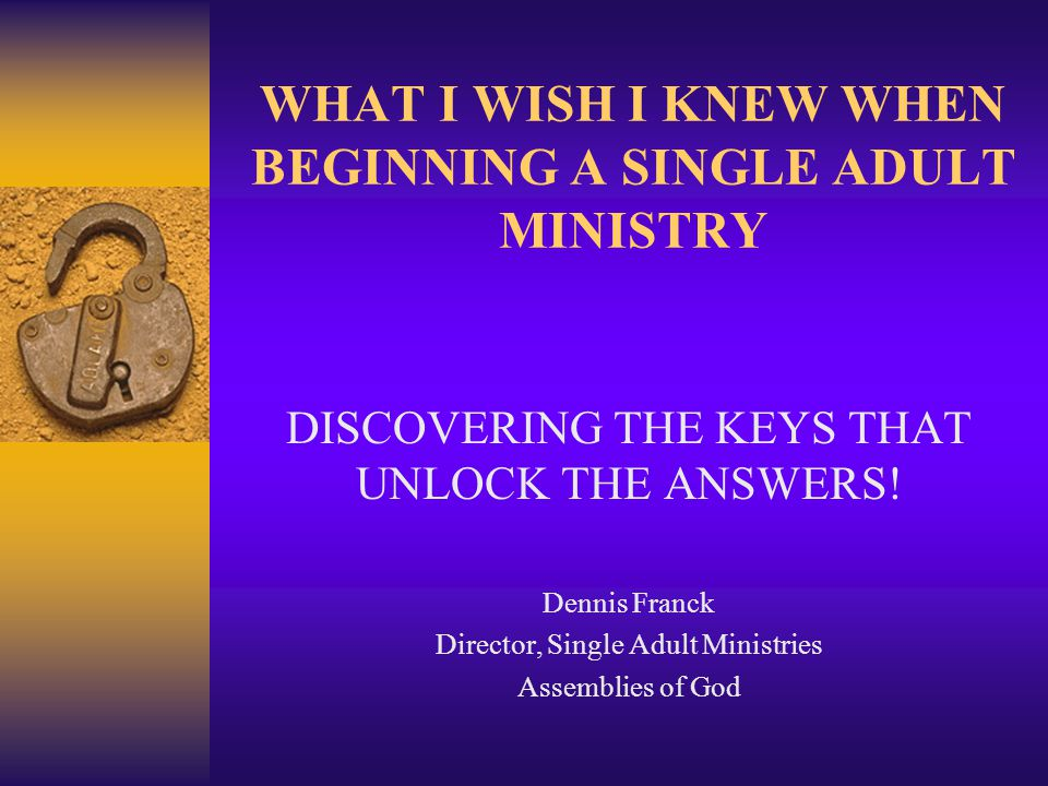 WHAT I WISH I KNEW WHEN BEGINNING A SINGLE ADULT MINISTRY DISCOVERING THE KEYS THAT UNLOCK THE ANSWERS.
