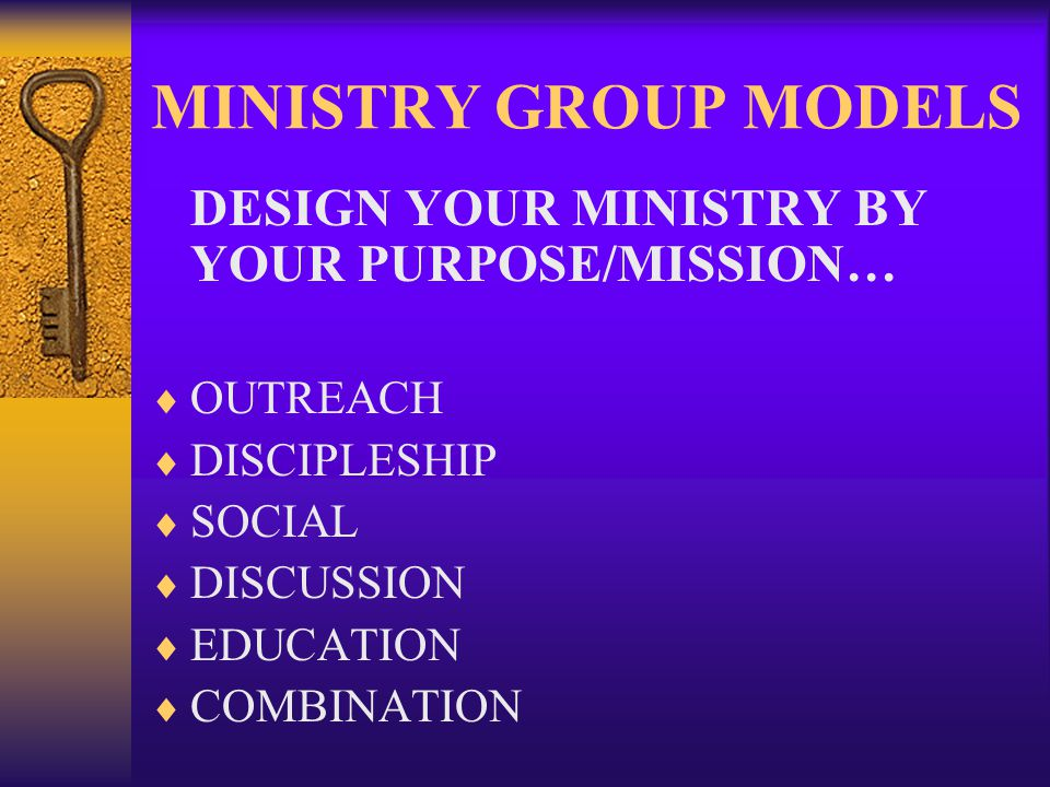 MINISTRY GROUP MODELS DESIGN YOUR MINISTRY BY YOUR PURPOSE/MISSION… OUTREACH DISCIPLESHIP SOCIAL DISCUSSION EDUCATION COMBINATION