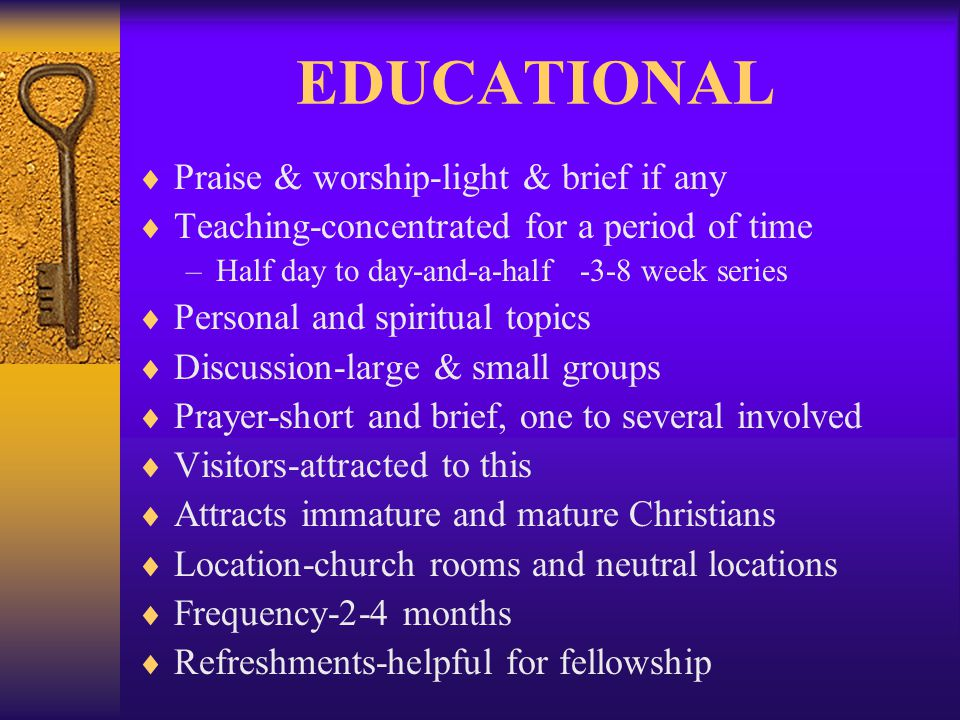 EDUCATIONAL Praise & worship-light & brief if any Teaching-concentrated for a period of time –Half day to day-and-a-half -3-8 week series Personal and spiritual topics Discussion-large & small groups Prayer-short and brief, one to several involved Visitors-attracted to this Attracts immature and mature Christians Location-church rooms and neutral locations Frequency-2-4 months Refreshments-helpful for fellowship