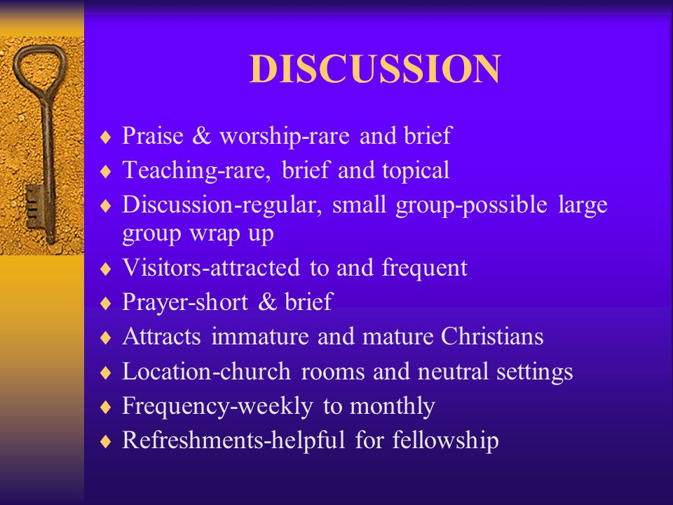 DISCUSSION Praise & worship-rare and brief Teaching-rare, brief and topical Discussion-regular, small group-possible large group wrap up Visitors-attracted to and frequent Prayer-short & brief Attracts immature and mature Christians Location-church rooms and neutral settings Frequency-weekly to monthly Refreshments-helpful for fellowship