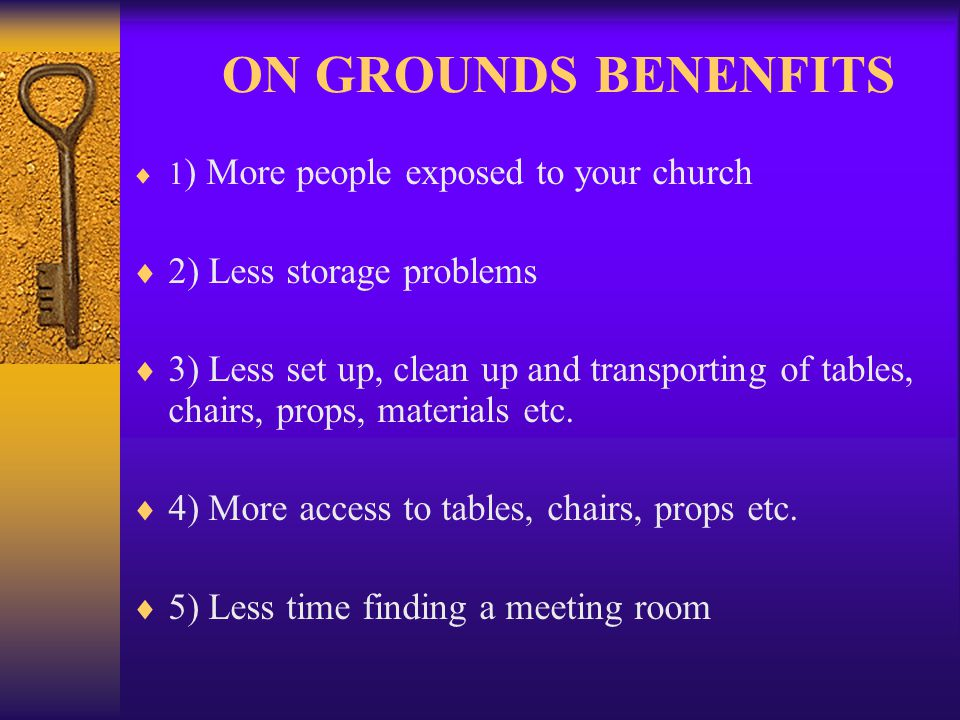 ON GROUNDS BENENFITS 1 ) More people exposed to your church 2) Less storage problems 3) Less set up, clean up and transporting of tables, chairs, props, materials etc.