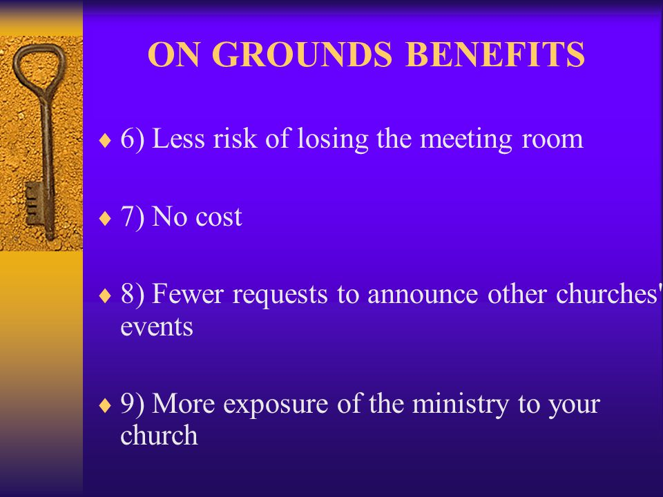 ON GROUNDS BENEFITS 6) Less risk of losing the meeting room 7) No cost 8) Fewer requests to announce other churches events 9) More exposure of the ministry to your church
