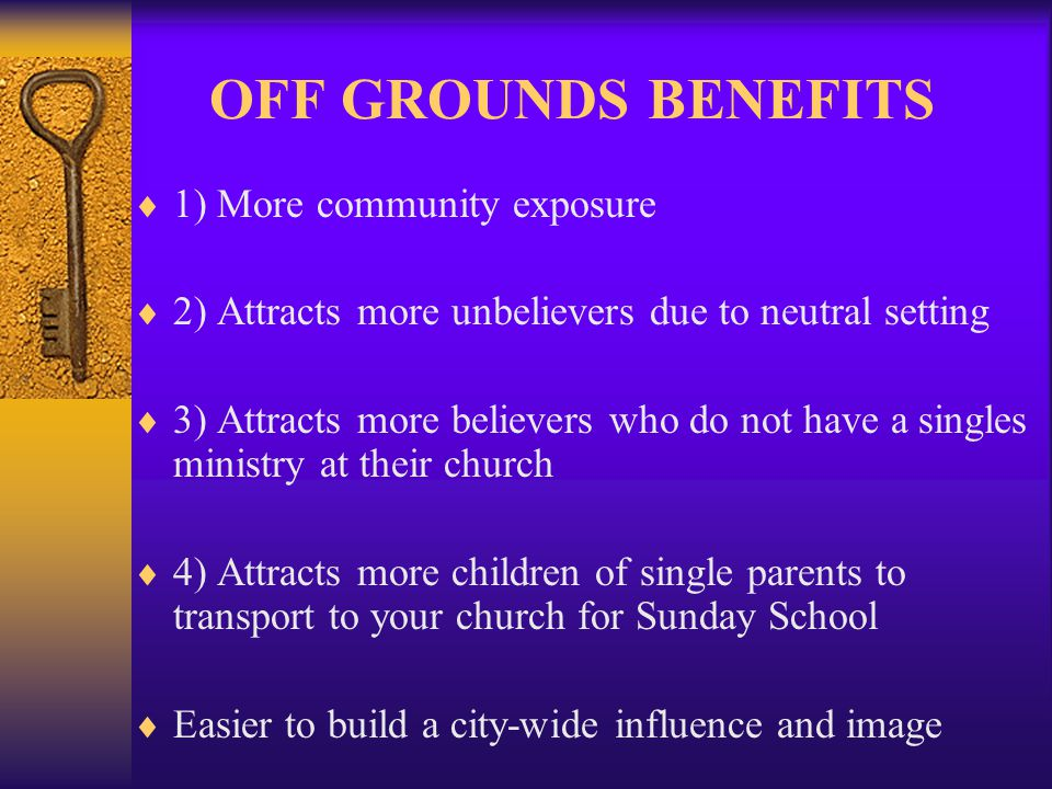 OFF GROUNDS BENEFITS 1) More community exposure 2) Attracts more unbelievers due to neutral setting 3) Attracts more believers who do not have a singles ministry at their church 4) Attracts more children of single parents to transport to your church for Sunday School Easier to build a city-wide influence and image
