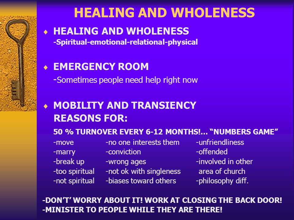 HEALING AND WHOLENESS -Spiritual-emotional-relational-physical EMERGENCY ROOM - Sometimes people need help right now MOBILITY AND TRANSIENCY REASONS FOR: 50 % TURNOVER EVERY 6-12 MONTHS!… NUMBERS GAME -move -no one interests them -unfriendliness -marry -conviction -offended -break up -wrong ages -involved in other -too spiritual -not ok with singleness area of church -not spiritual -biases toward others -philosophy diff.
