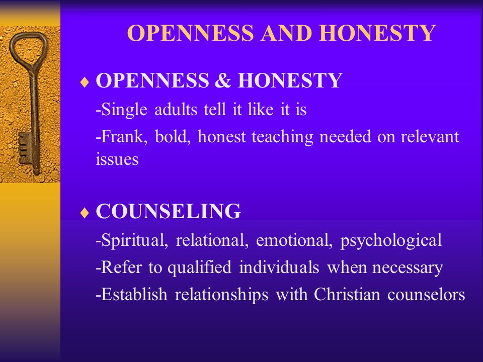 OPENNESS AND HONESTY OPENNESS & HONESTY -Single adults tell it like it is -Frank, bold, honest teaching needed on relevant issues COUNSELING -Spiritual, relational, emotional, psychological -Refer to qualified individuals when necessary -Establish relationships with Christian counselors