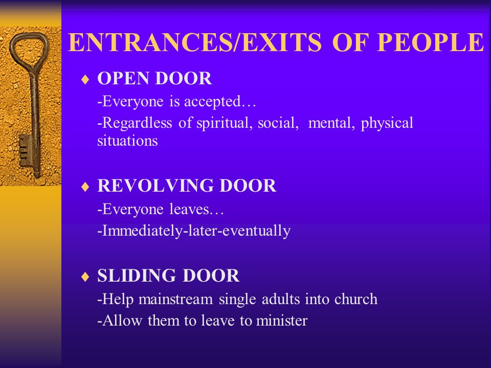 ENTRANCES/EXITS OF PEOPLE OPEN DOOR -Everyone is accepted… -Regardless of spiritual, social, mental, physical situations REVOLVING DOOR -Everyone leaves… -Immediately-later-eventually SLIDING DOOR -Help mainstream single adults into church -Allow them to leave to minister