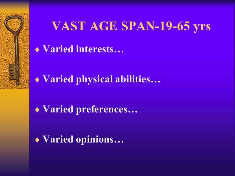 VAST AGE SPAN-19-65 yrs Varied interests… Varied physical abilities… Varied preferences… Varied opinions…