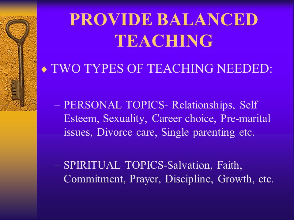 PROVIDE BALANCED TEACHING TWO TYPES OF TEACHING NEEDED: –PERSONAL TOPICS- Relationships, Self Esteem, Sexuality, Career choice, Pre-marital issues, Divorce care, Single parenting etc.
