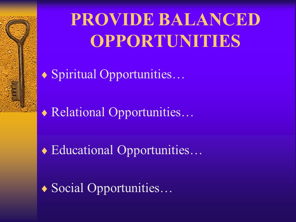 PROVIDE BALANCED OPPORTUNITIES Spiritual Opportunities… Relational Opportunities… Educational Opportunities… Social Opportunities…