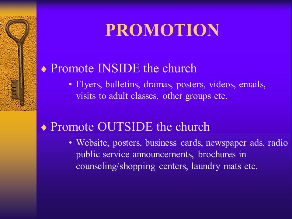 PROMOTION Promote INSIDE the church Flyers, bulletins, dramas, posters, videos, emails, visits to adult classes, other groups etc.