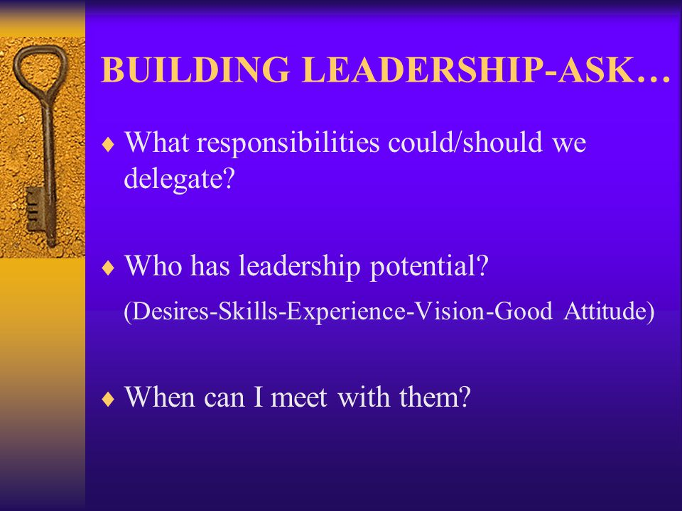 BUILDING LEADERSHIP-ASK… What responsibilities could/should we delegate.