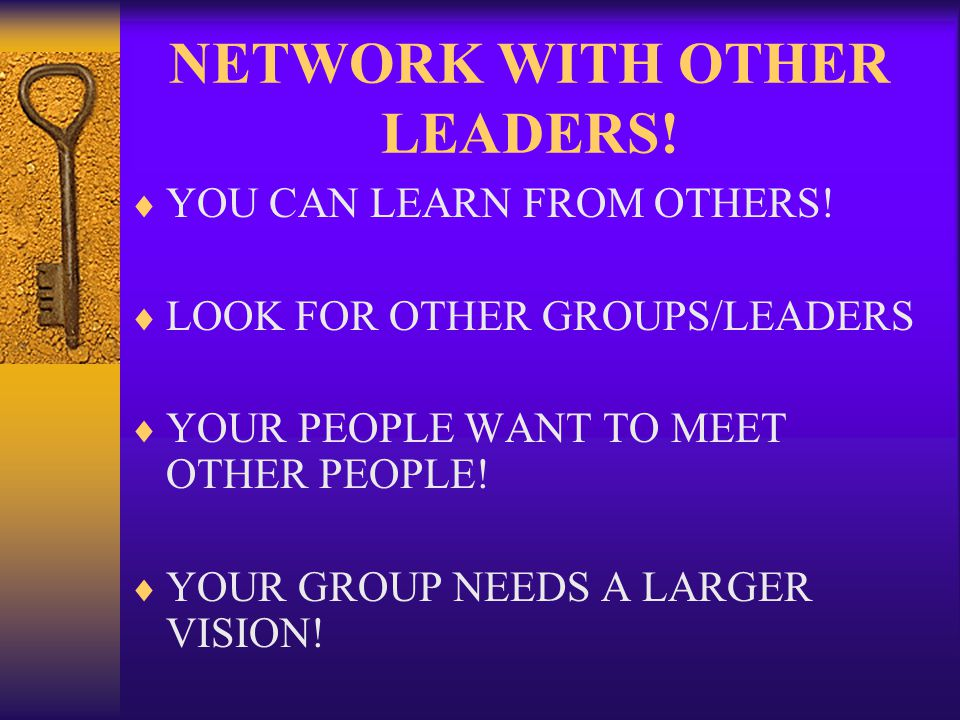 NETWORK WITH OTHER LEADERS. YOU CAN LEARN FROM OTHERS.